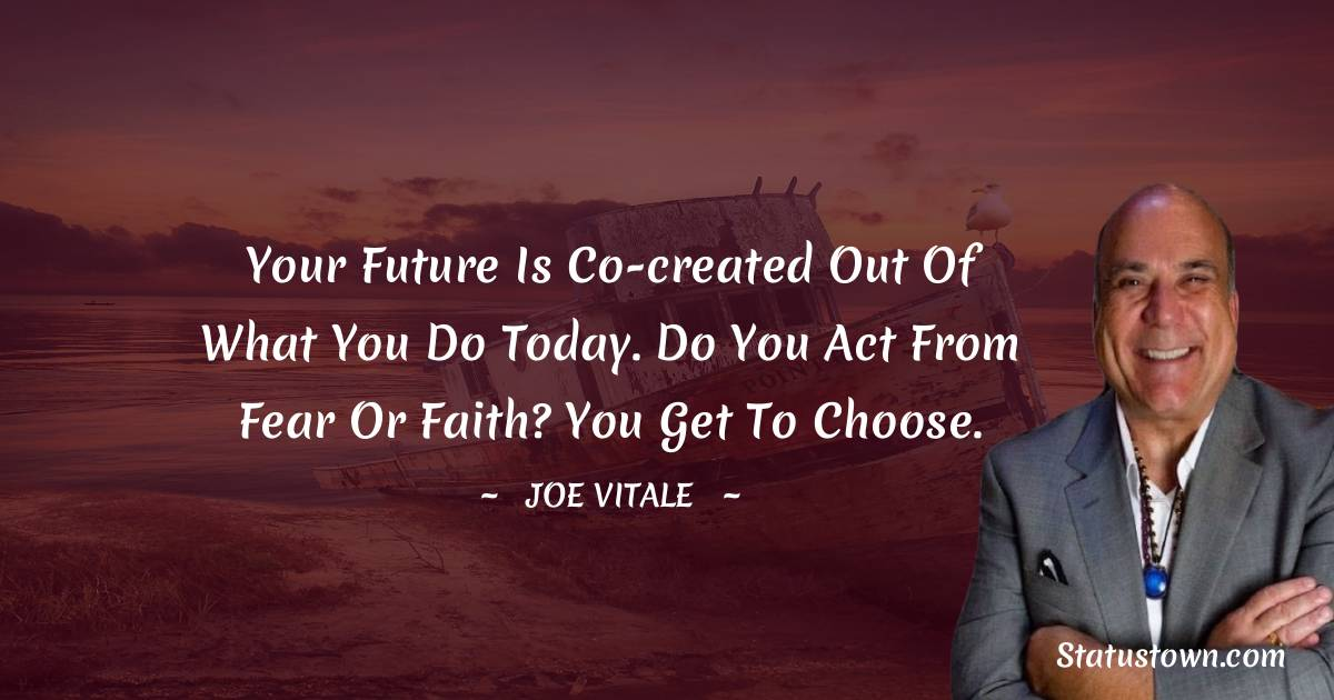 Your future is co-created out of what you do today. Do you act from fear or faith? You get to choose.