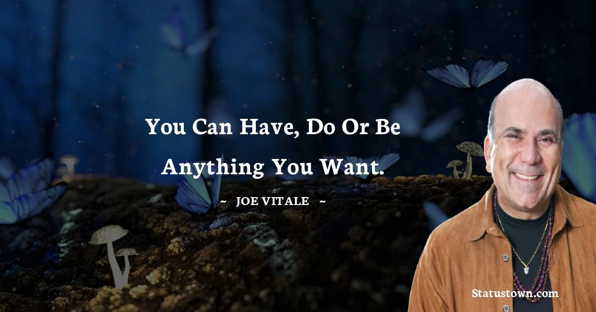 You can have, do or be anything you want.