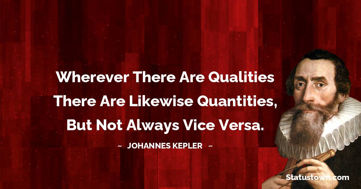 Wherever there are qualities there are likewise quantities, but not always vice versa.