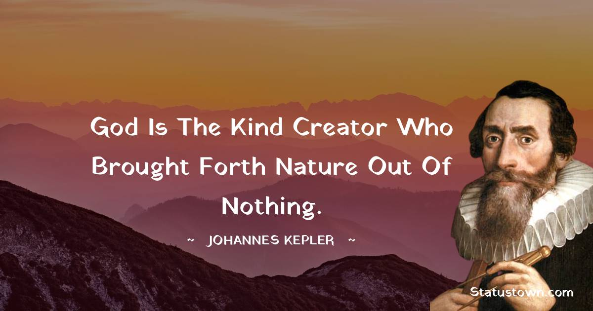 God is the kind Creator who brought forth nature out of nothing.