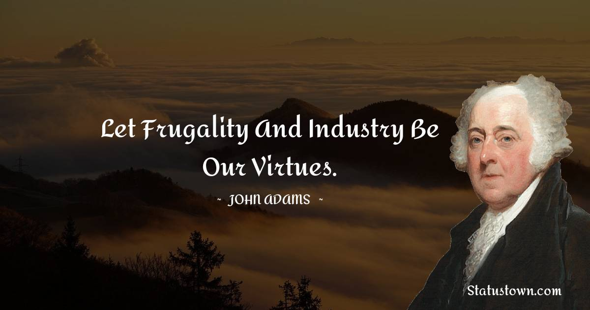 Let frugality and industry be our virtues.