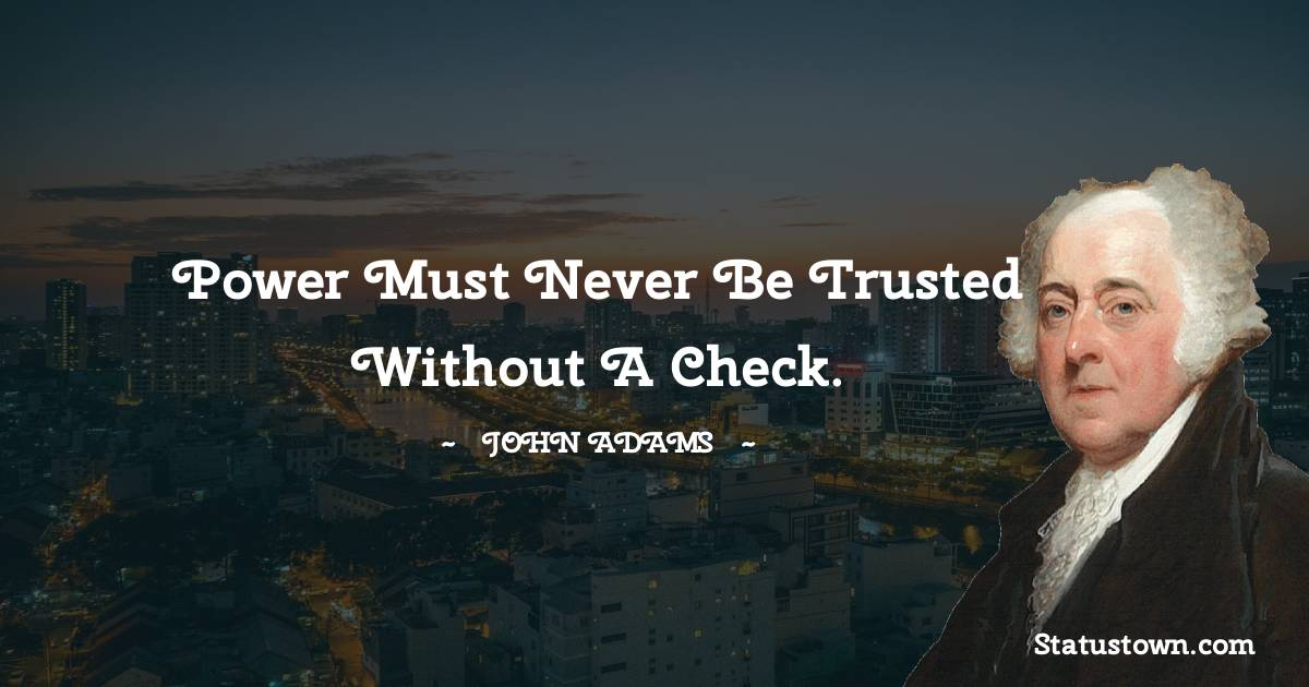 Power must never be trusted without a check.
