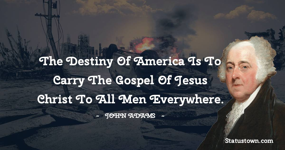 The destiny of America is to carry the gospel of Jesus Christ to all men everywhere.