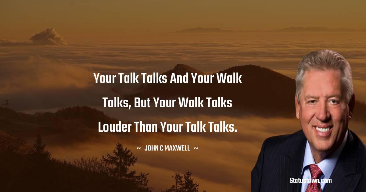 Your talk talks and your walk talks, but your walk talks louder than your talk talks.