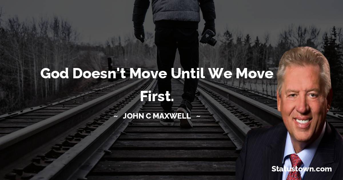 God doesn't move until we move first.
