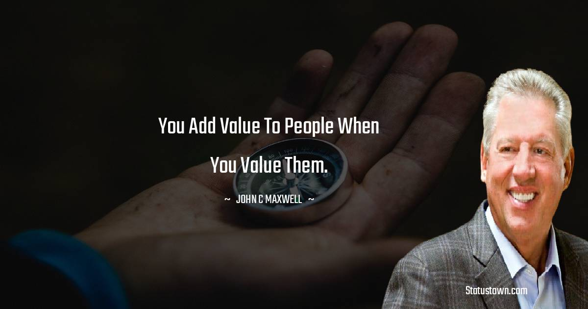 You add value to people when you value them.