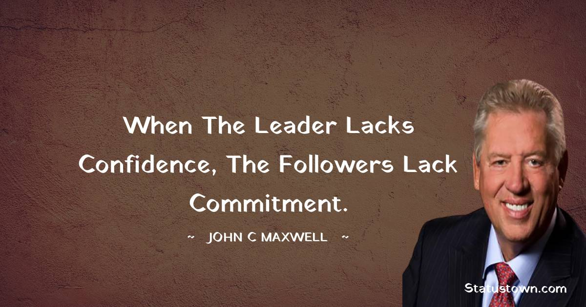 When the leader lacks confidence, the followers lack commitment.