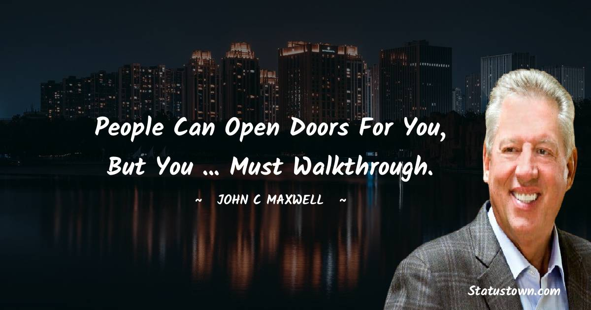 People can open doors for you, but you ... must walkthrough.
