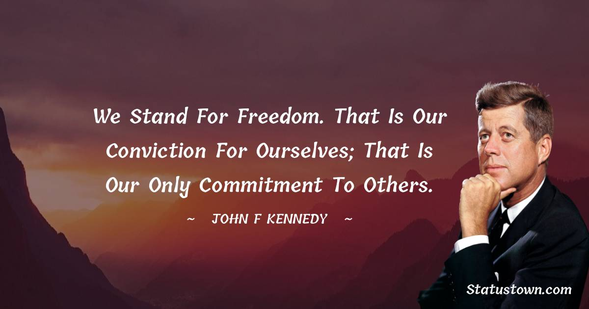 We stand for freedom. That is our conviction for ourselves; that is our only commitment to others.