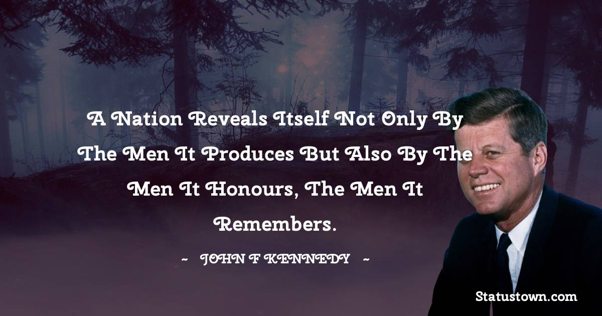 A nation reveals itself not only by the men it produces but also by the men it honours, the men it remembers.