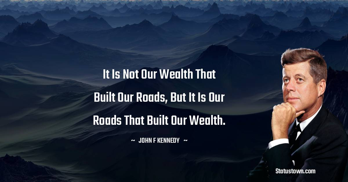It is not our wealth that built our roads, but it is our roads that built our wealth.
