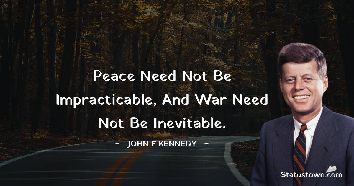 Peace need not be impracticable, and war need not be inevitable.
