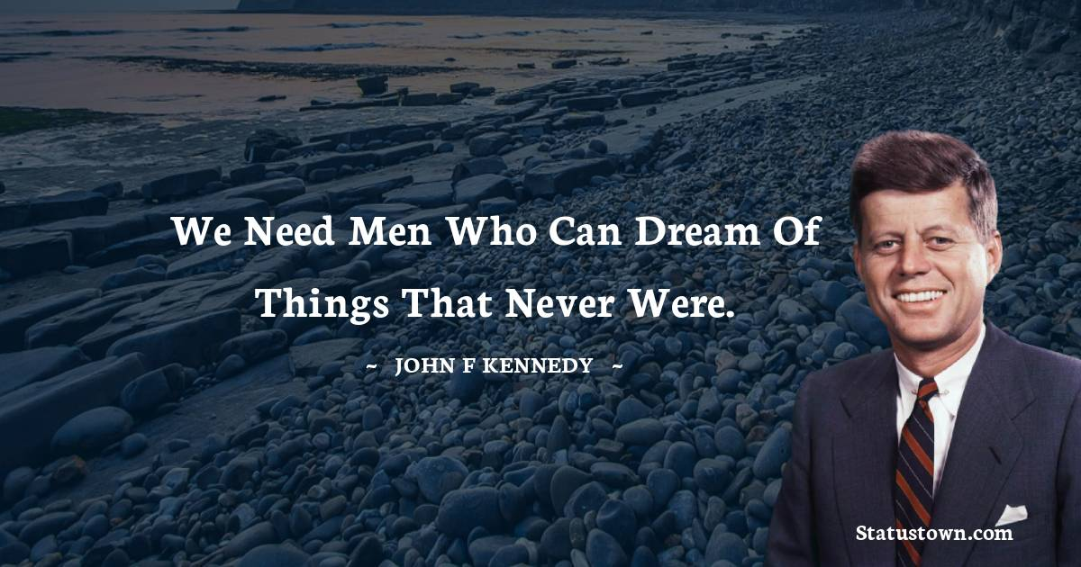 John F. Kennedy Quotes - We need men who can dream of things that never were.