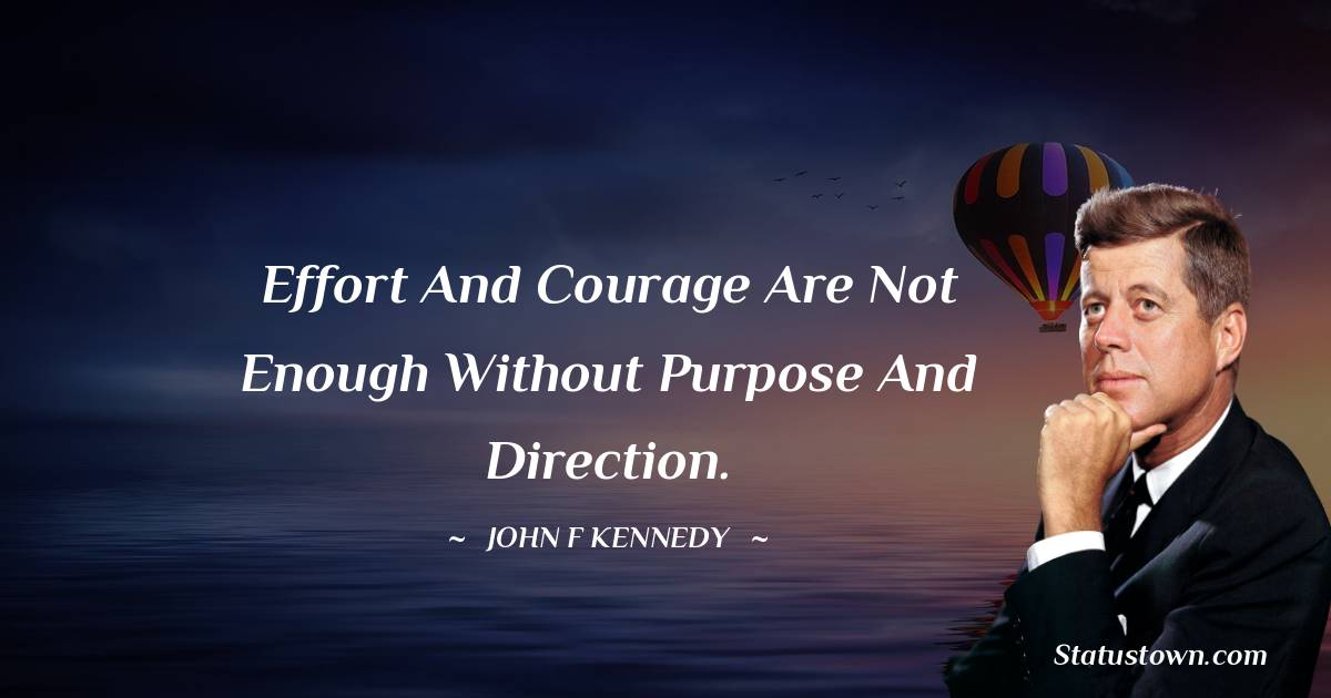John F. Kennedy Quotes - Effort and courage are not enough without purpose and direction.
