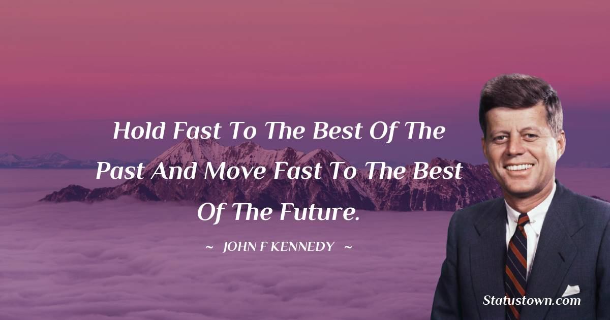 John F. Kennedy Quotes - Hold fast to the best of the past and move fast to the best of the future.