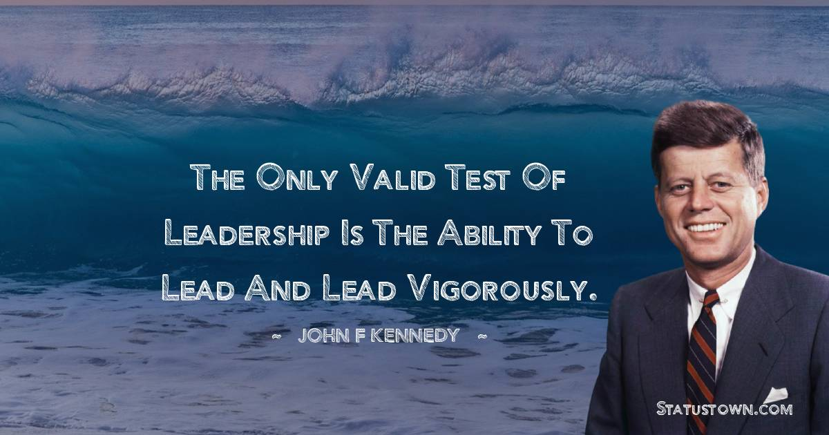 The only valid test of leadership is the ability to lead and lead vigorously. - John F. Kennedy quotes