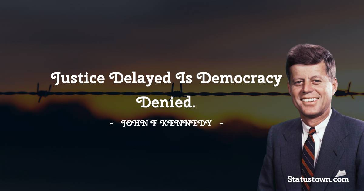 John F. Kennedy Quotes - Justice delayed is democracy denied.