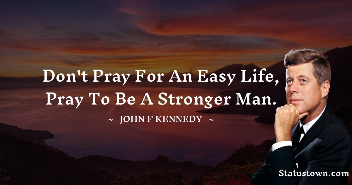 Don't pray for an easy life, pray to be a stronger man.