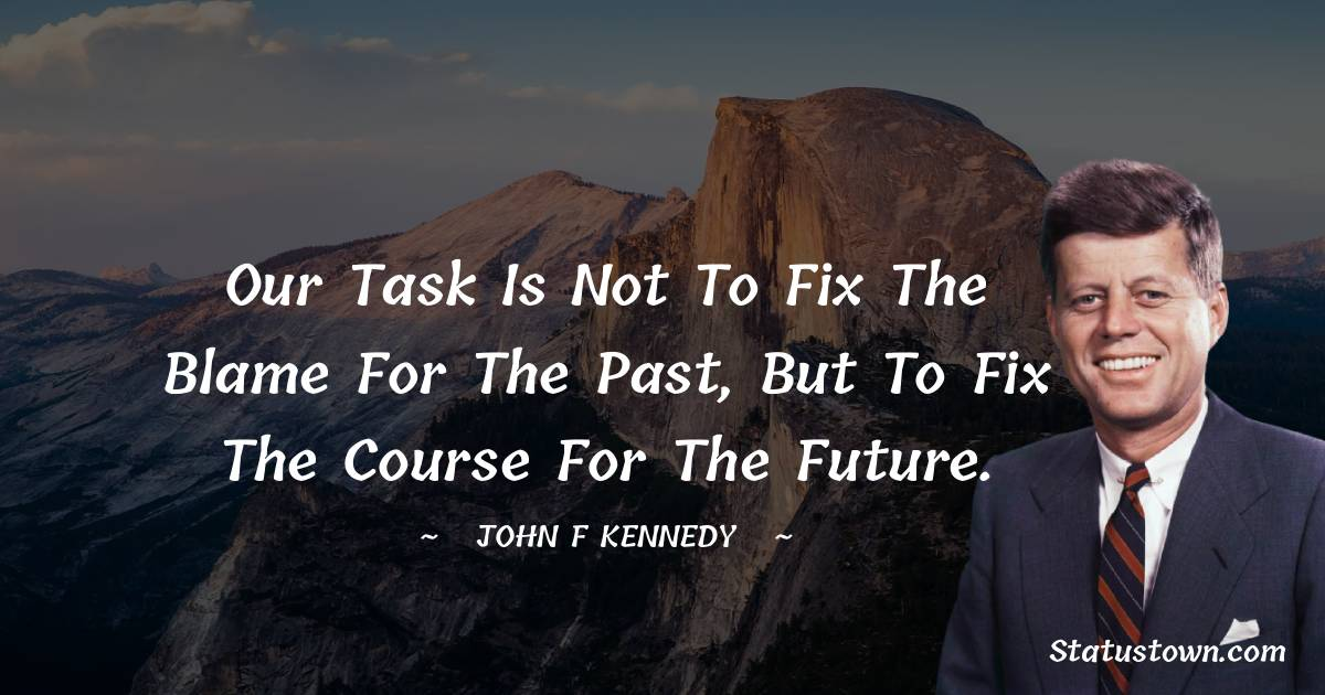 Our task is not to fix the blame for the past, but to fix the course for the future.