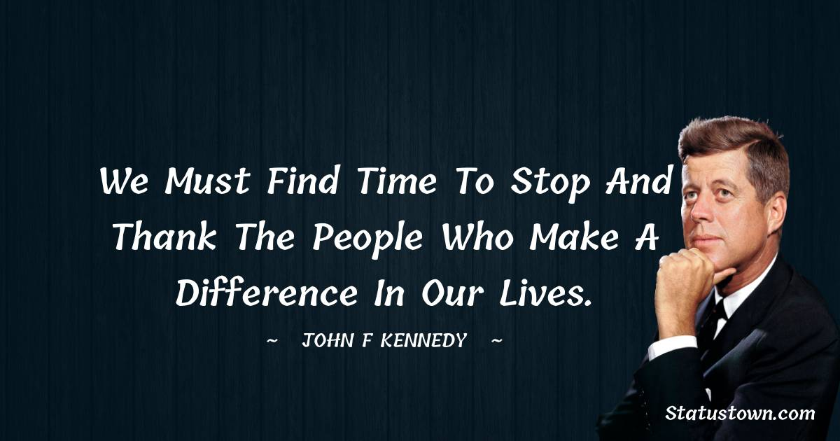 We must find time to stop and thank the people who make a difference in our lives.