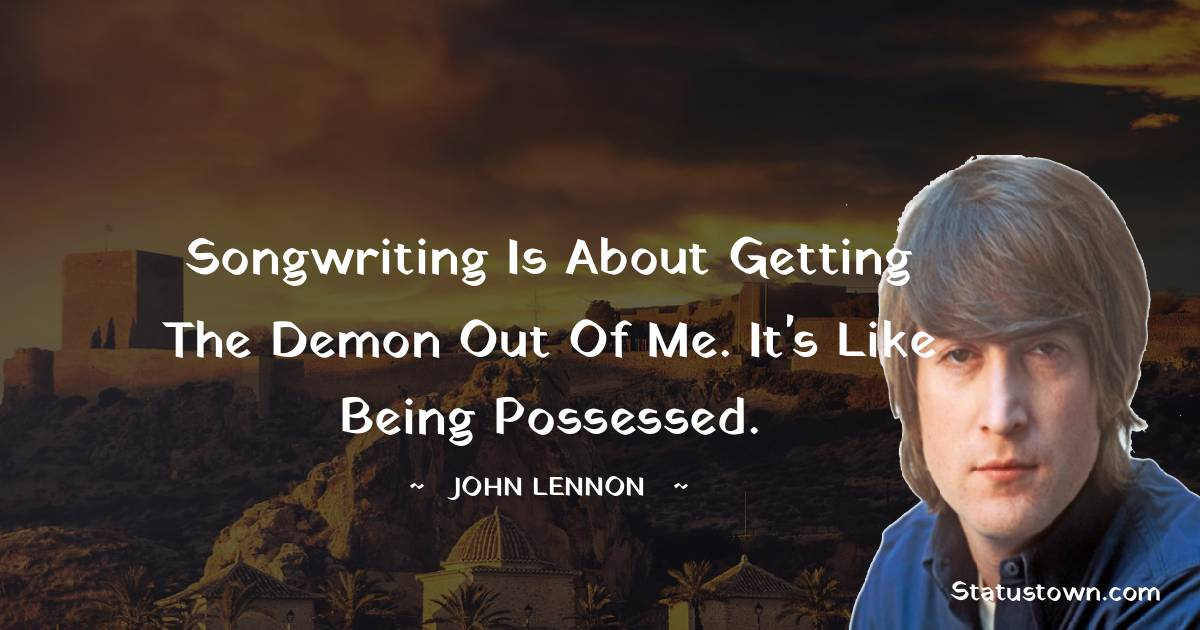 Songwriting is about getting the demon out of me. It's like being possessed.