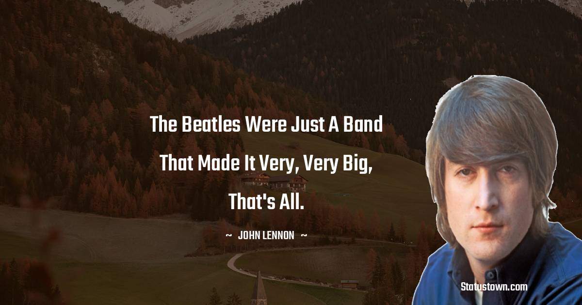 The Beatles were just a band that made it very, very big, that's all.
