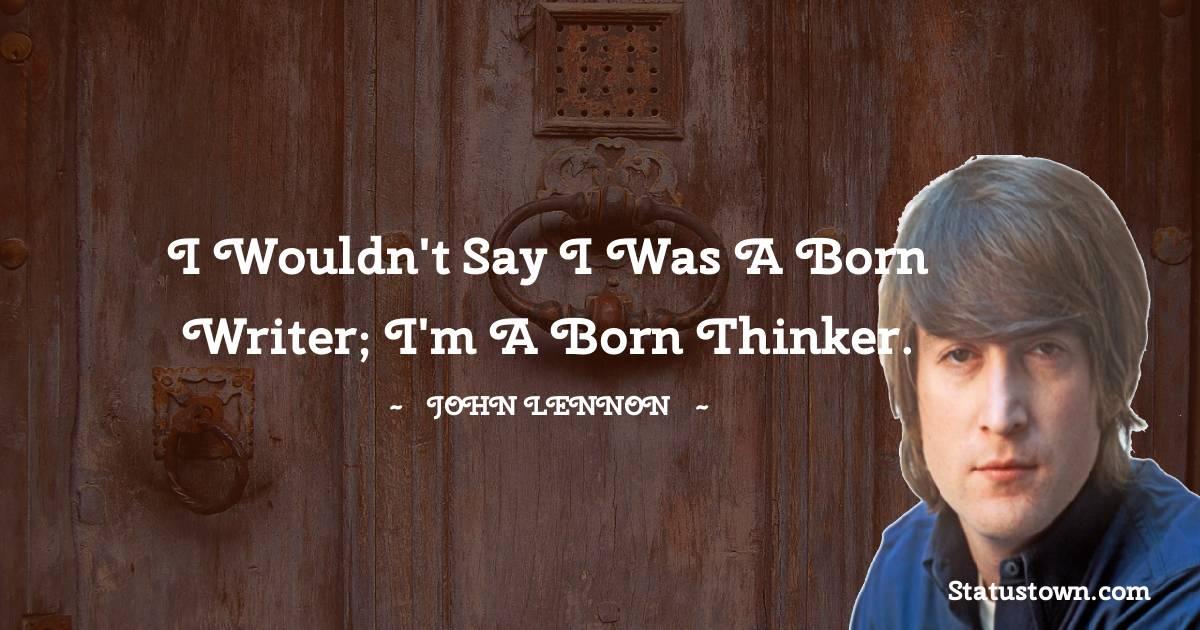 I wouldn't say I was a born writer; I'm a born thinker.