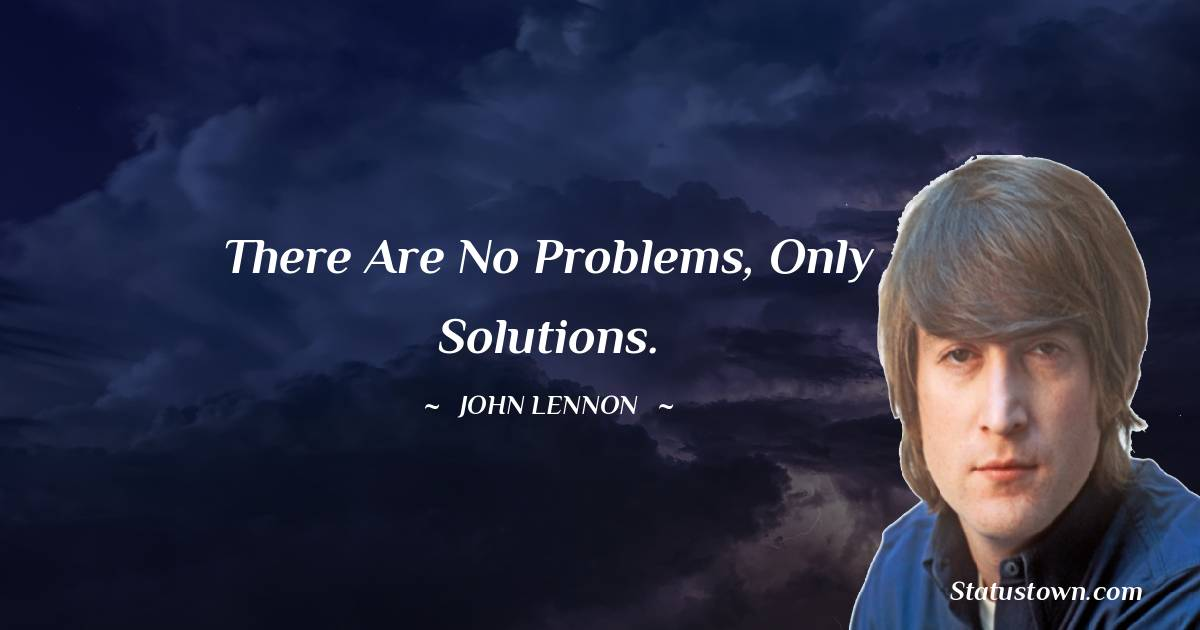 John Lennon Quotes - There are no problems, only solutions.