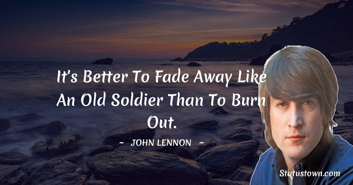 John Lennon Quotes - It's better to fade away like an old soldier than to burn out.