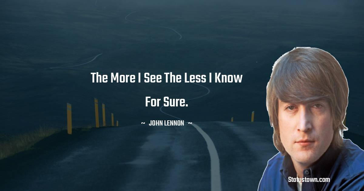 John Lennon Quotes - The more I see the less I know for sure.