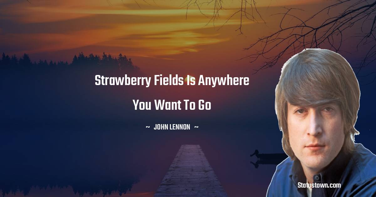 Strawberry Fields is anywhere you want to go - John Lennon quotes