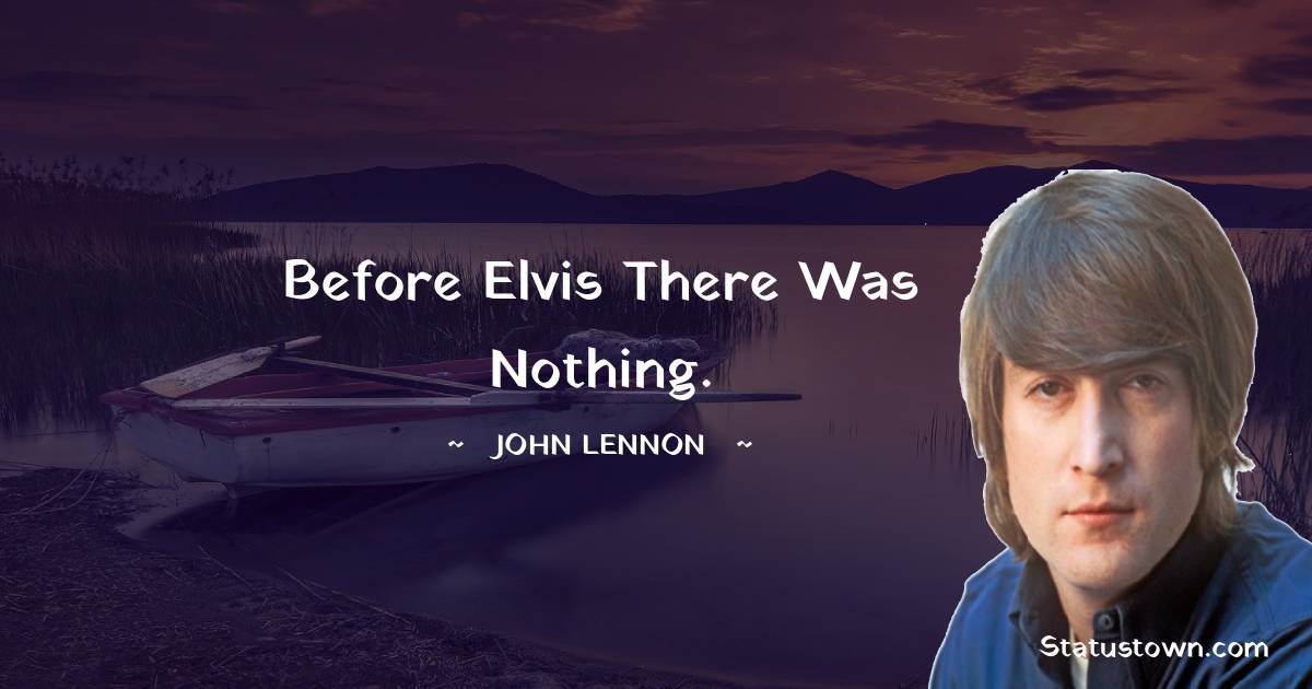 John Lennon Quotes - Before Elvis there was nothing.