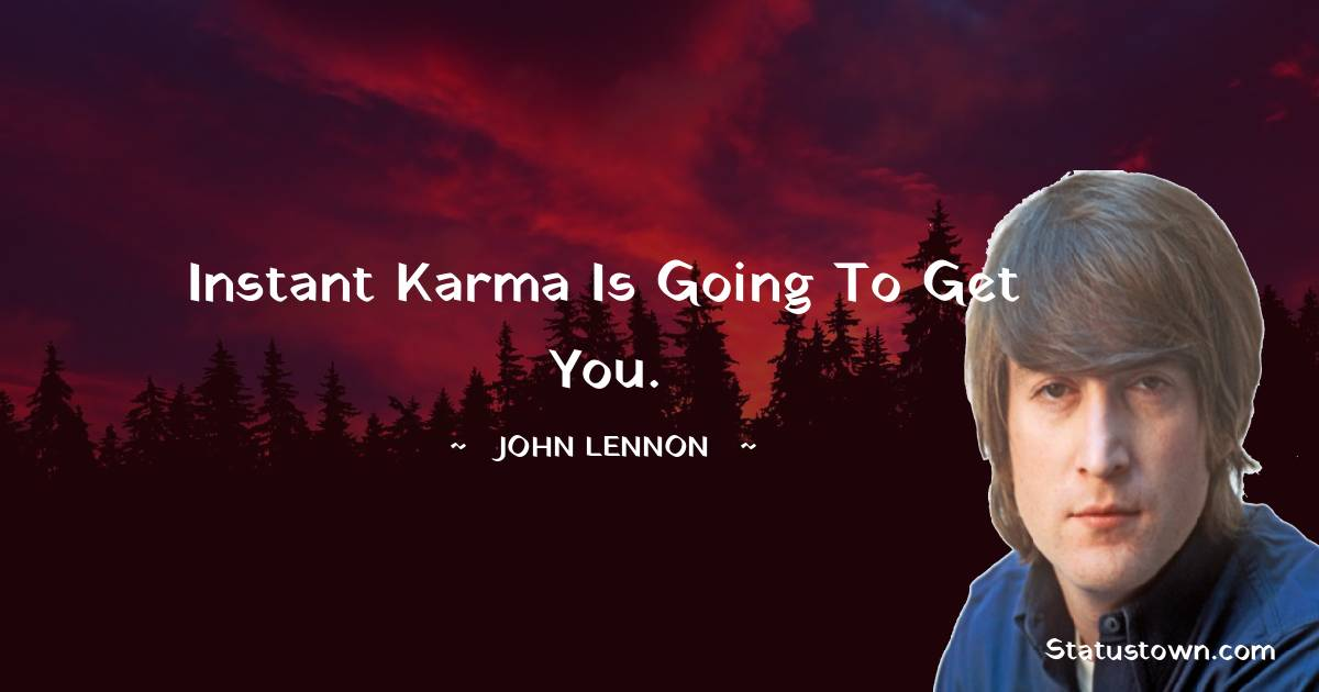 Instant Karma is going to get you.