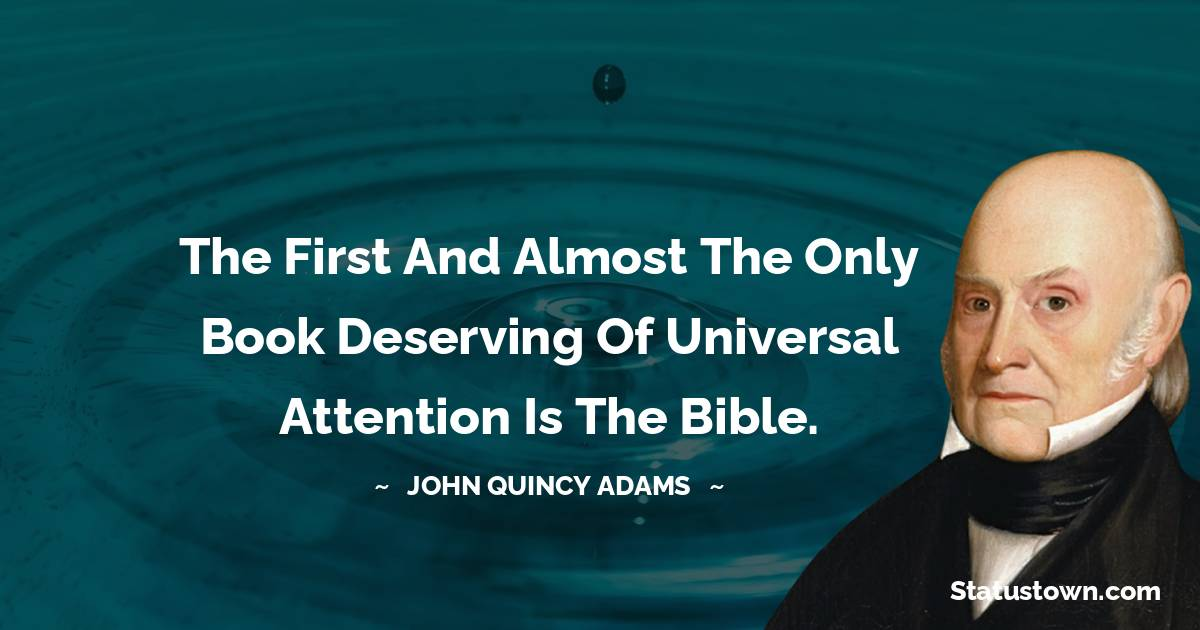 The first and almost the only Book deserving of universal attention is the Bible.