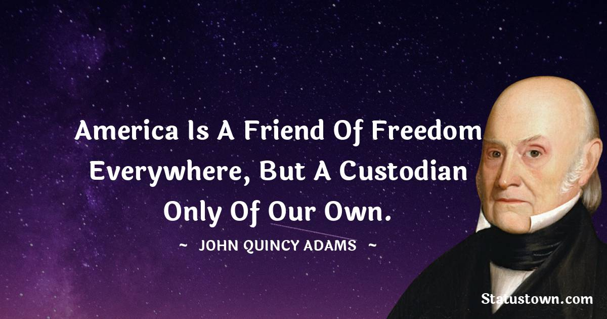 America is a friend of freedom everywhere, but a custodian only of our own.