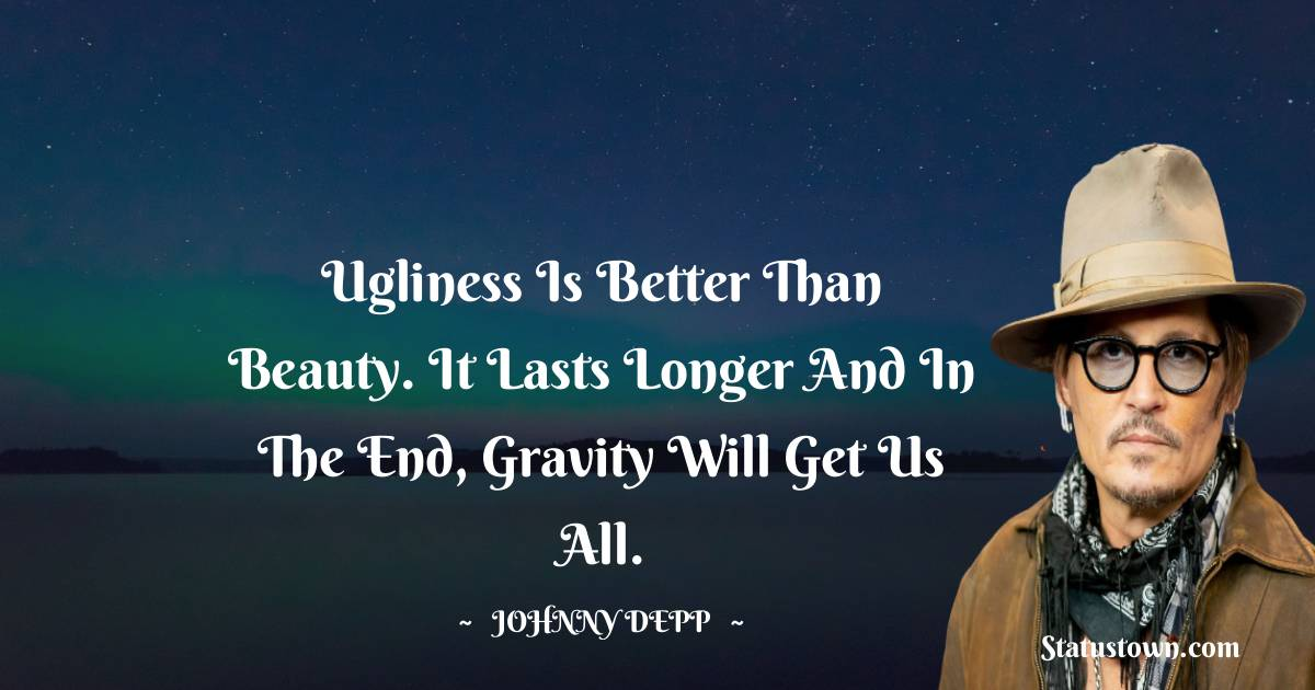 Ugliness is better than beauty. It lasts longer and in the end, gravity will get us all.