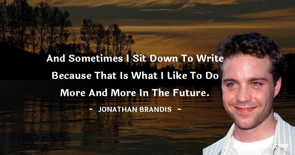 And sometimes I sit down to write because that is what I like to do more and more in the future.