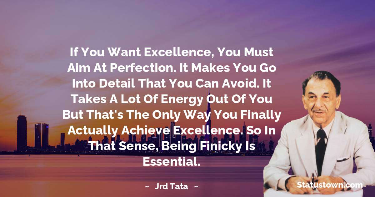 If you want excellence, you must aim at perfection. It makes you go into detail that you can avoid. It takes a lot of energy out of you but that's the only way you finally actually achieve excellence. So in that sense, being finicky is essential. - JRD Tata download