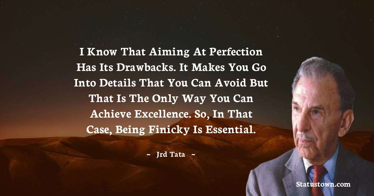 I know that aiming at perfection has its drawbacks. It makes you go into details that you can avoid but that is the only way you can achieve excellence. So, in that case, being finicky is essential. - JRD Tata download