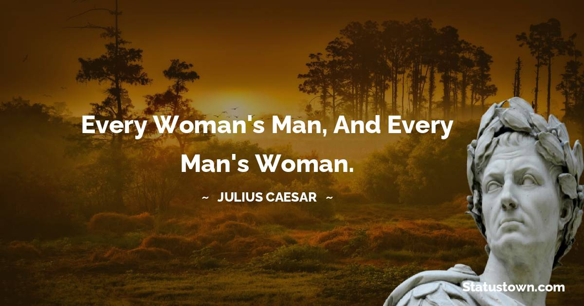 Every woman's man, and every man's woman.