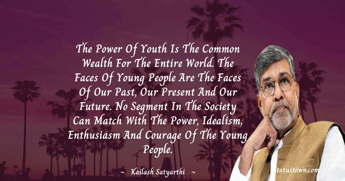 The power of youth is the common wealth for the entire world. The faces of young people are the faces of our past, our present and our future. No segment in the society can match with the power, idealism, enthusiasm and courage of the young people. - Kailash Satyarthi quotes