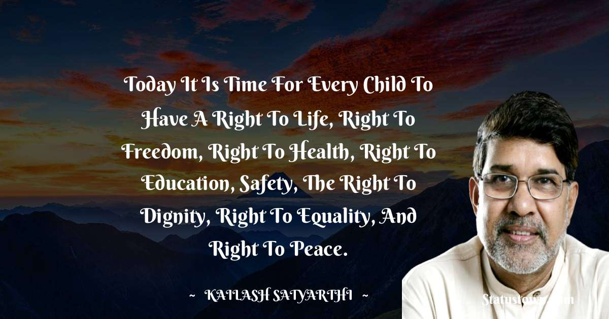 Kailash Satyarthi Quotes - Today it is time for every child to have a right to life, right to freedom, right to health, right to education, safety, the right to dignity, right to equality, and right to peace.