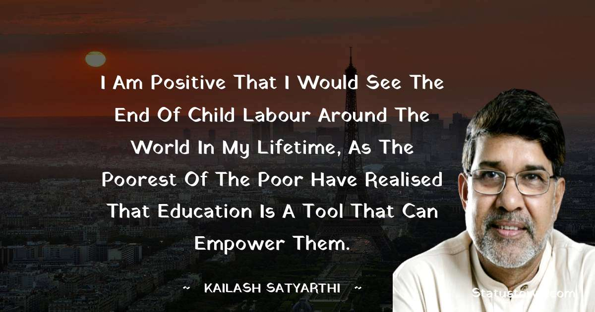 Kailash Satyarthi Quotes - I am positive that I would see the end of child labour around the world in my lifetime, as the poorest of the poor have realised that education is a tool that can empower them.