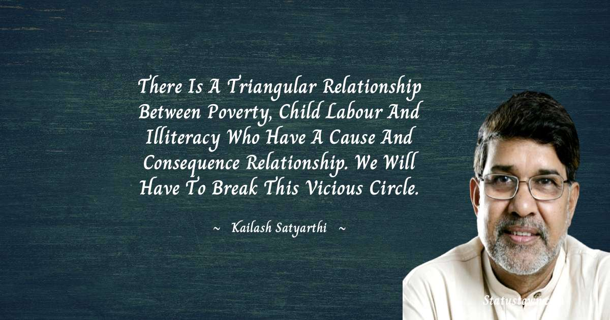 Kailash Satyarthi Quotes - There is a triangular relationship between poverty, child labour and illiteracy who have a cause and consequence relationship. We will have to break this vicious circle.