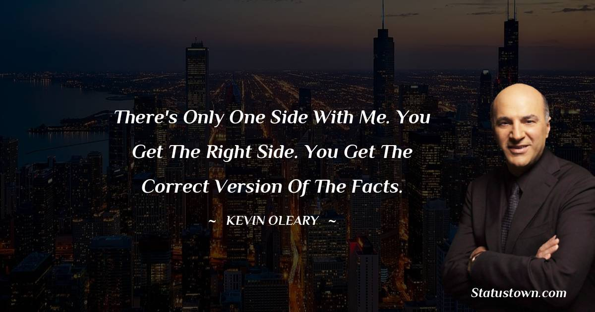 There's only one side with me. You get the right side. You get the correct version of the facts.