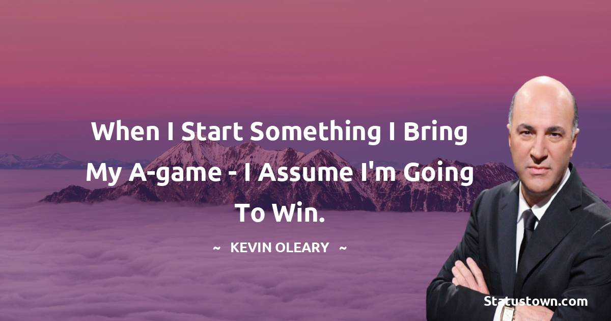 When I start something I bring my A-game - I assume I'm going to win.