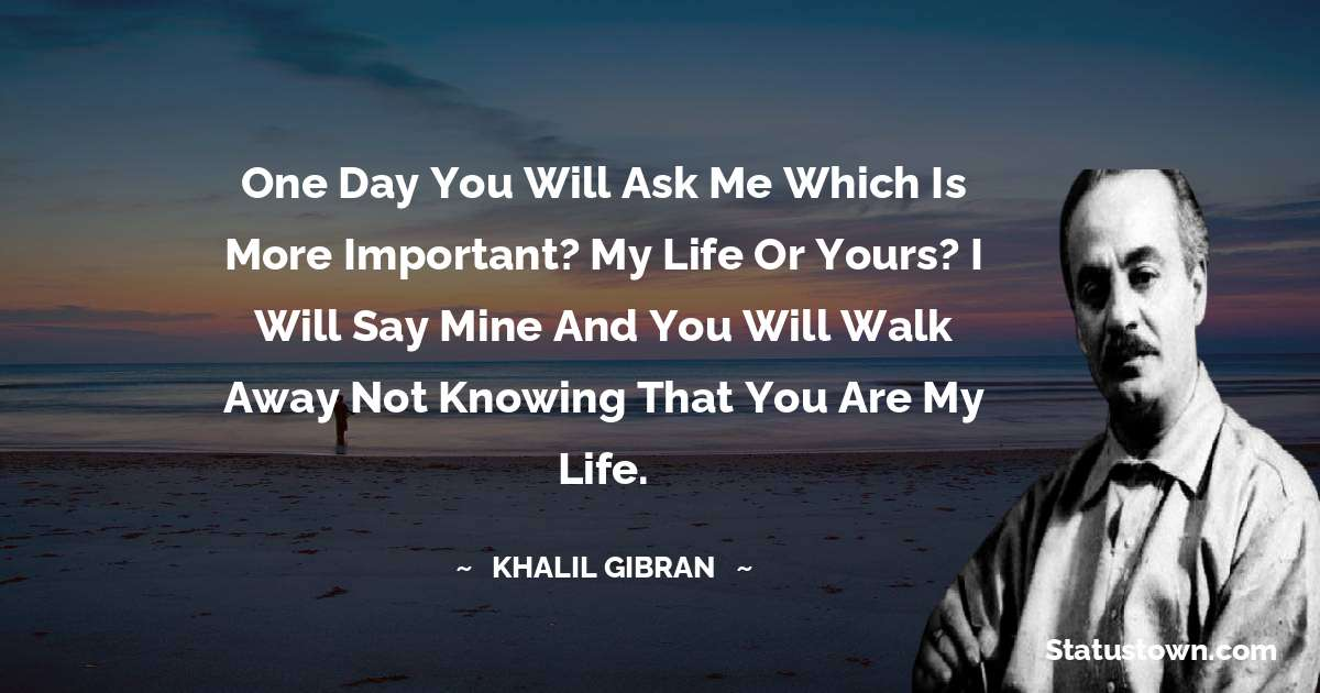 One day you will ask me which is more important? My life or yours? I will say mine and you will walk away not knowing that you are my life.