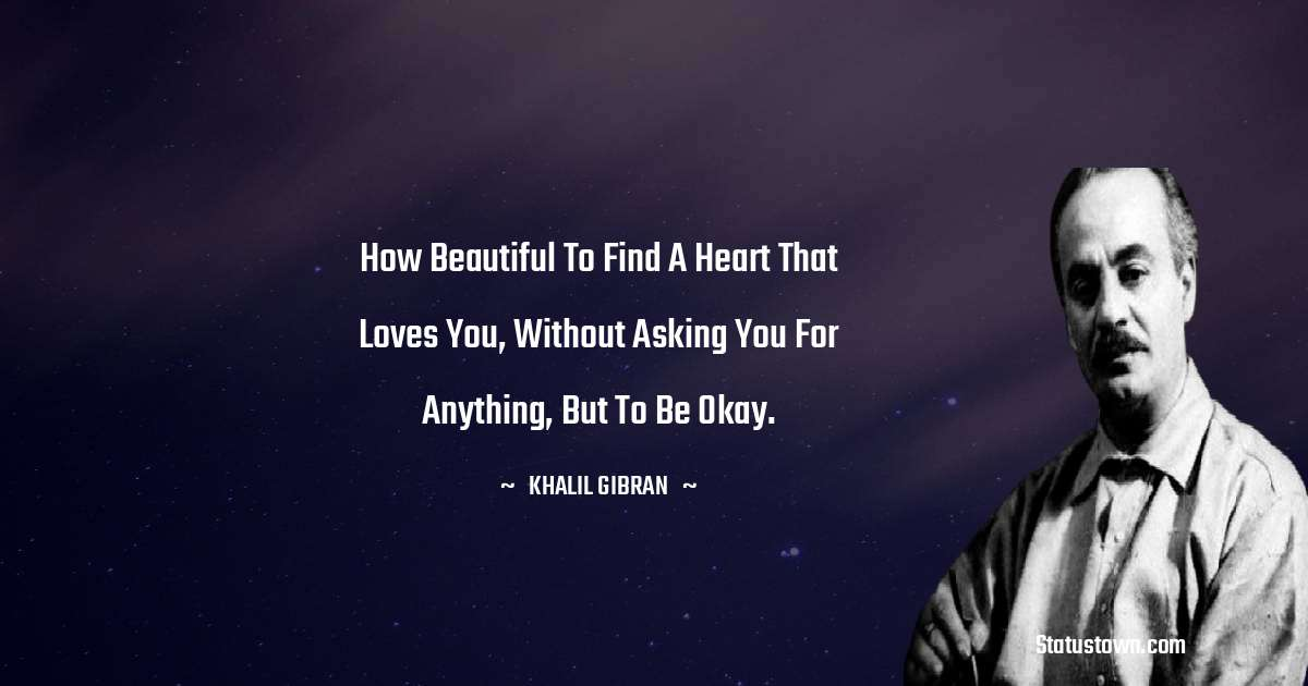 How beautiful to find a heart that loves you, without asking you for anything, but to be okay.