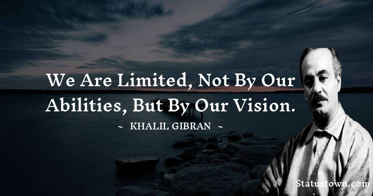 Khalil Gibran Quotes - We are limited, not by our abilities, but by our vision.