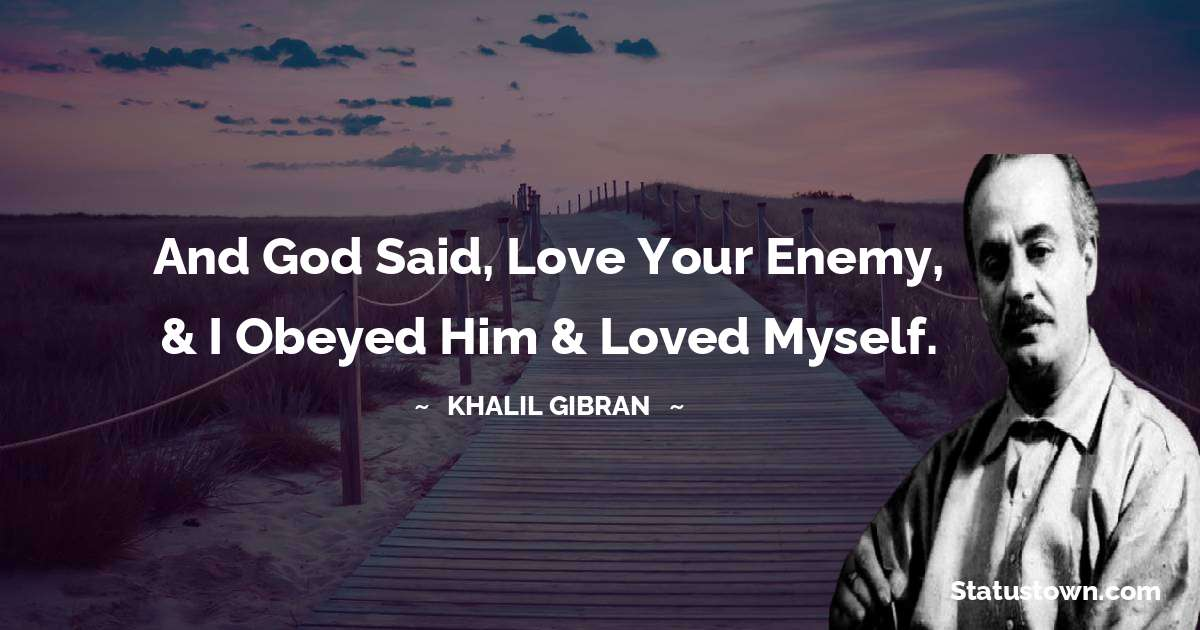 Khalil Gibran Quotes - And God said, Love your enemy, & I obeyed Him & loved myself.